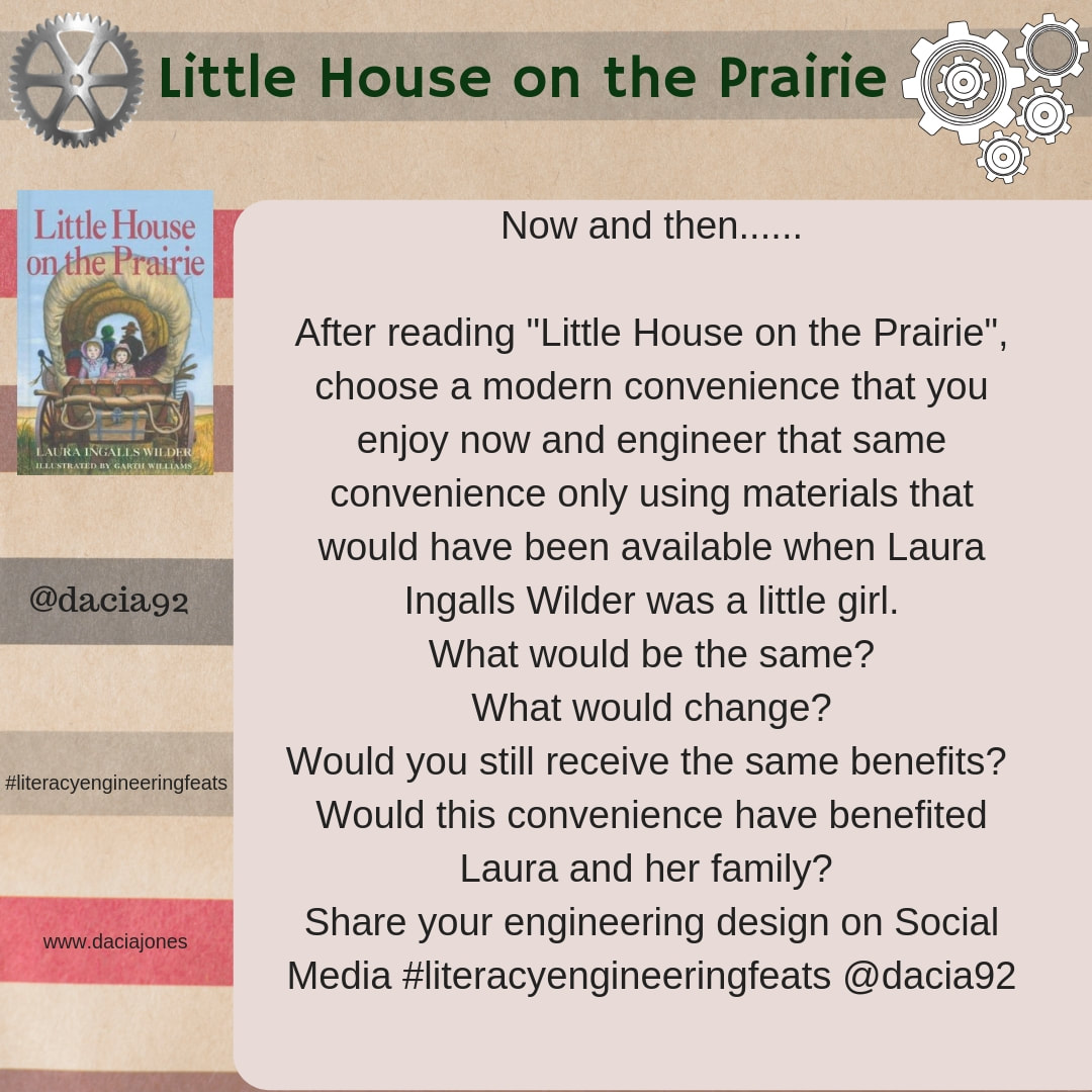 Little House on the Prairie: after  reading the book, choose a modern convenience that you enjoy now and engineer that same convenience using only materials available during that time period.